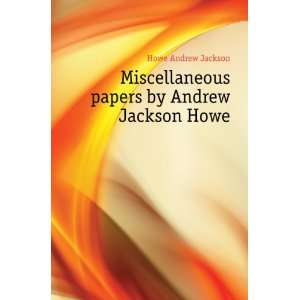 papers by Andrew Jackson Howe Howe Andrew Jackson Books