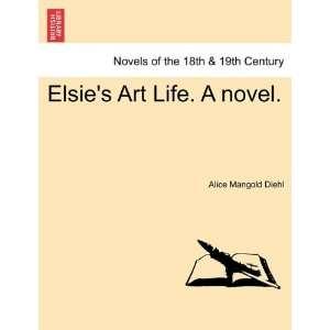 Elsies Art Life. A novel. (9781240925254) Alice Mangold Diehl Books