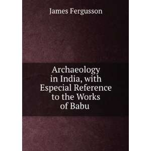 with Especial Reference to the Works of Babu . James Fergusson Books