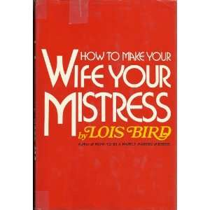 How to make your wife your mistress Lois F Bird Books