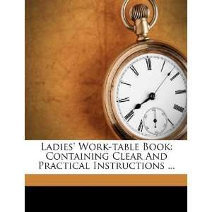 Ladies Work table Book Containing Clear And Practical