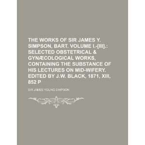 The Works of Sir James Y. Simpson, Bart. Volume I. [III