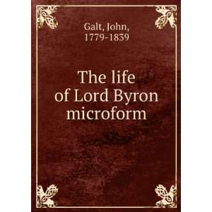 The life of Lord Byron microform John, 1779 1839 Galt